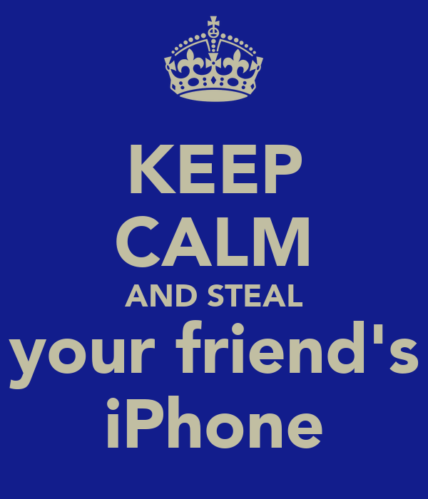 KEEP CALM AND STEAL your friend's iPhone