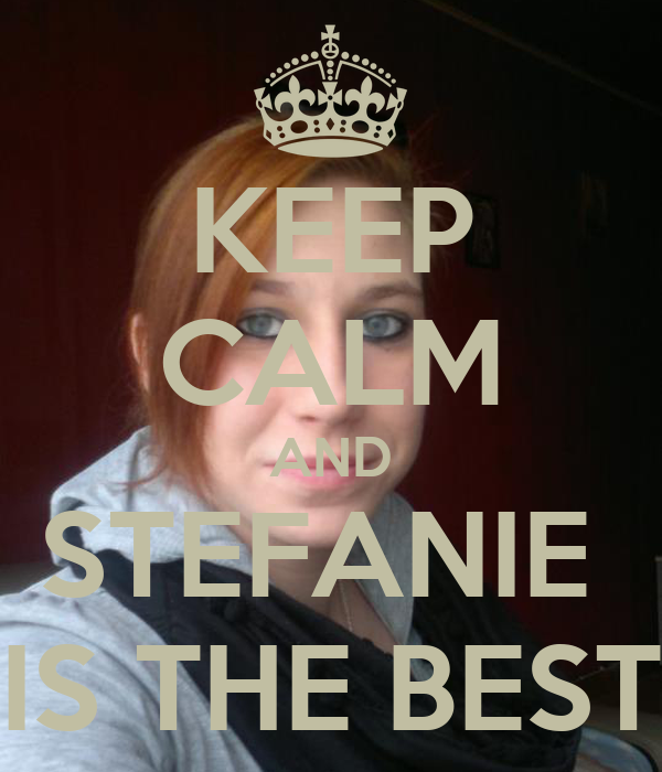 KEEP CALM AND STEFANIE  IS THE BEST