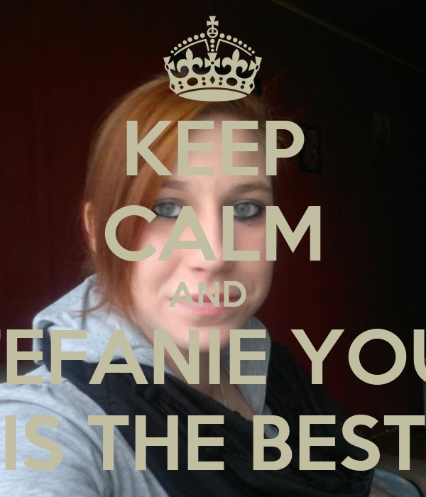KEEP CALM AND  STEFANIE YOUR IS THE BEST