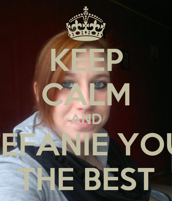 KEEP CALM AND STEFANIE YOUR THE BEST