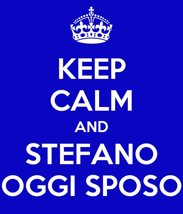 KEEP CALM AND STEFANO OGGI SPOSO