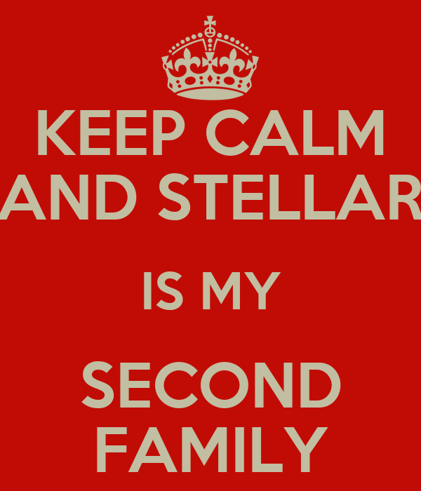 KEEP CALM AND STELLAR IS MY SECOND FAMILY