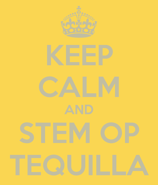 KEEP CALM AND STEM OP TEQUILLA