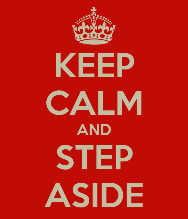 KEEP CALM AND STEP ASIDE