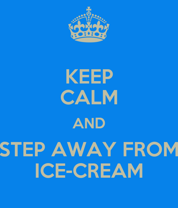 KEEP CALM AND STEP AWAY FROM ICE-CREAM