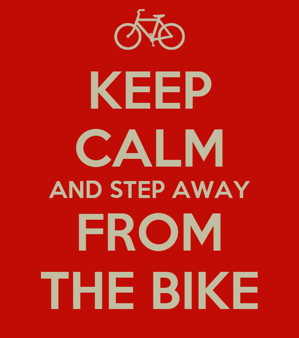 KEEP CALM AND STEP AWAY FROM THE BIKE