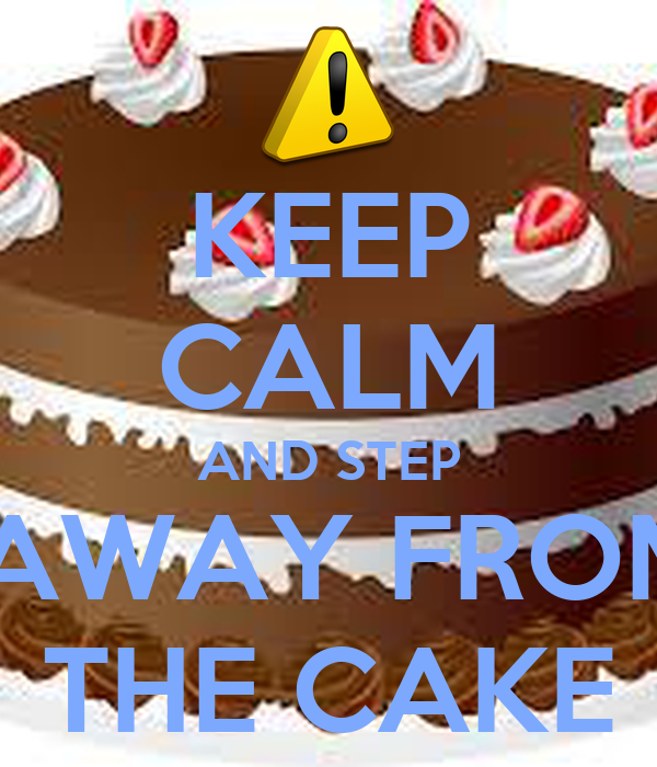 KEEP CALM AND STEP  AWAY FROM THE CAKE