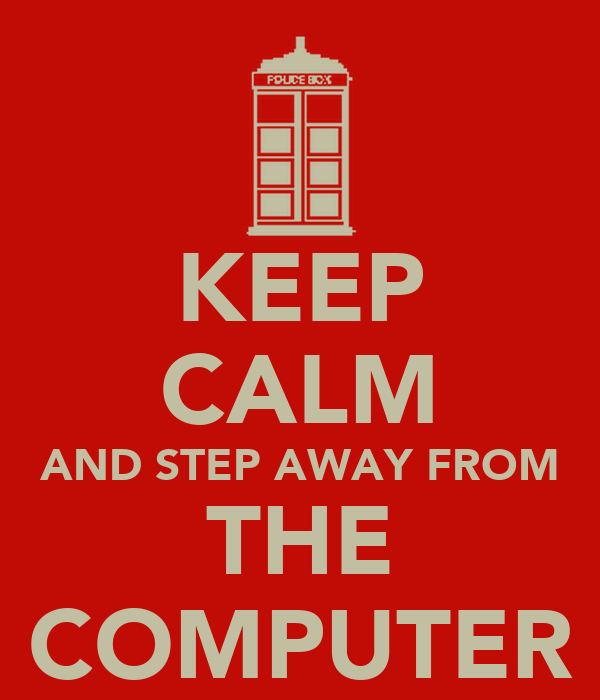 KEEP CALM AND STEP AWAY FROM THE COMPUTER
