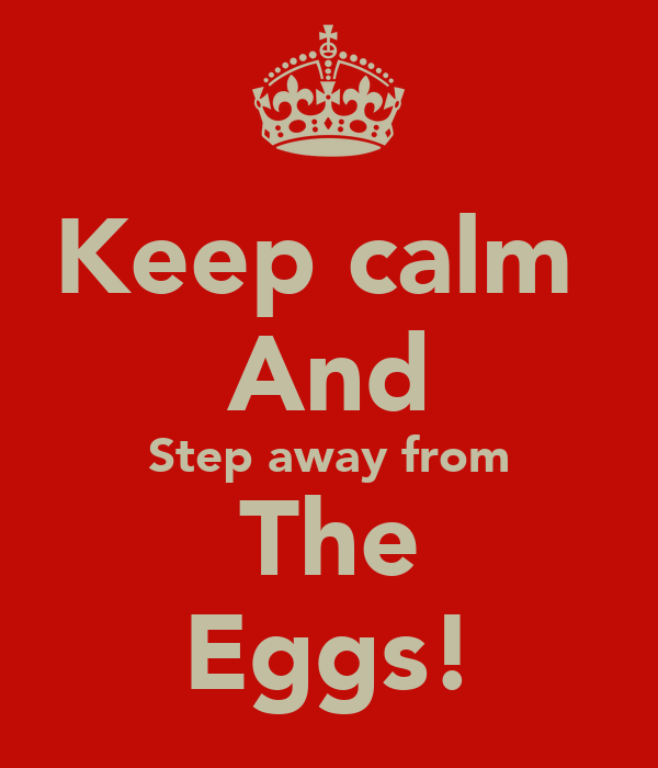 Keep calm  And Step away from The Eggs!