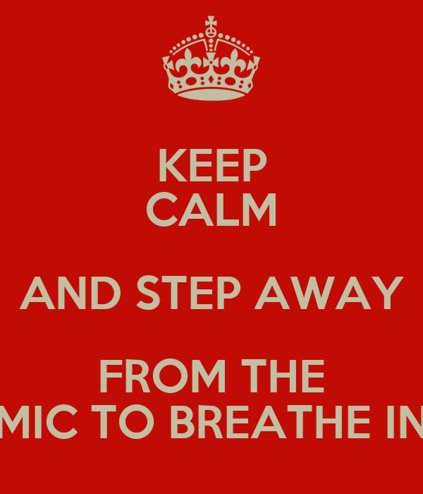 KEEP CALM AND STEP AWAY FROM THE MIC TO BREATHE IN