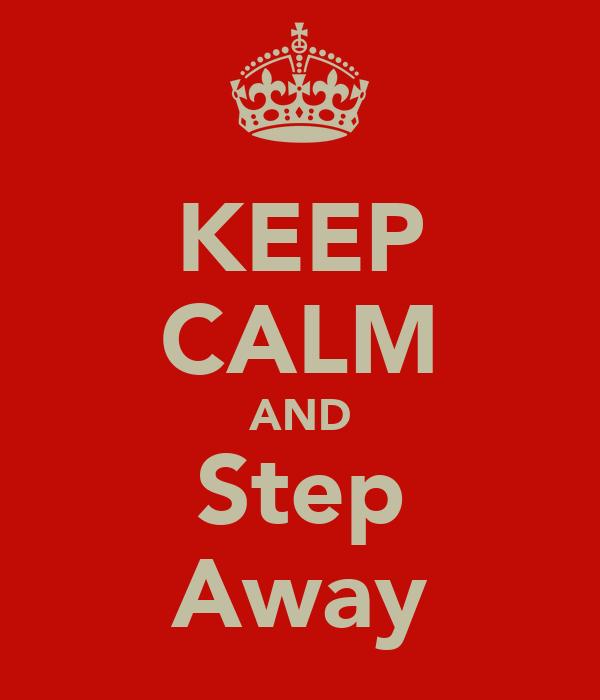 KEEP CALM AND Step Away