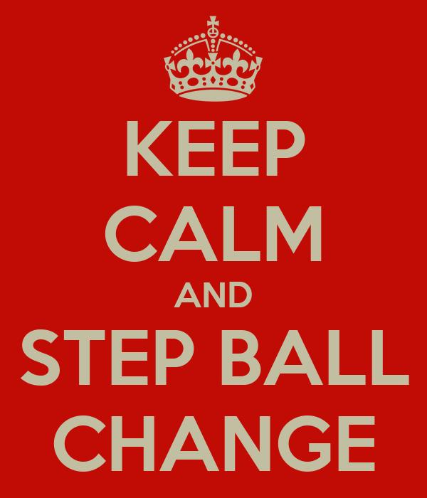KEEP CALM AND STEP BALL CHANGE