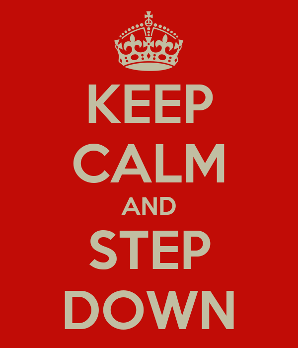 KEEP CALM AND STEP DOWN