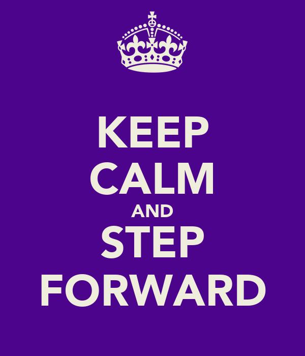 KEEP CALM AND STEP FORWARD