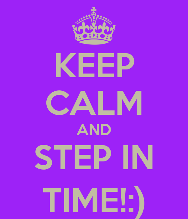 KEEP CALM AND STEP IN TIME!:)