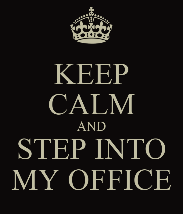 KEEP CALM AND STEP INTO MY OFFICE