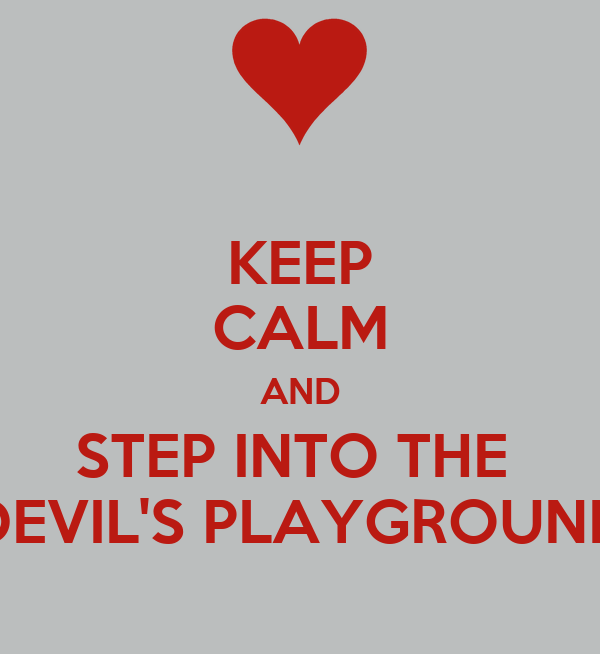 KEEP CALM AND STEP INTO THE  DEVIL'S PLAYGROUND