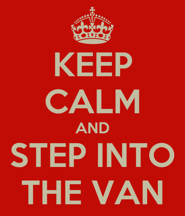 KEEP CALM AND STEP INTO THE VAN