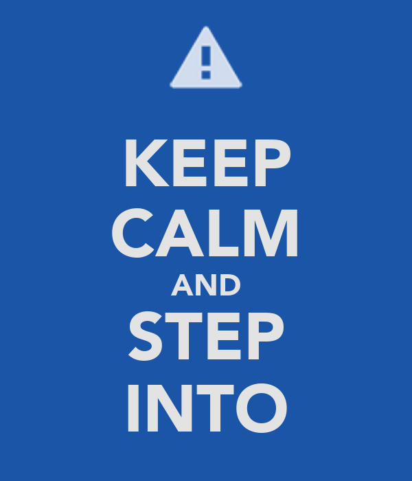 KEEP CALM AND STEP INTO
