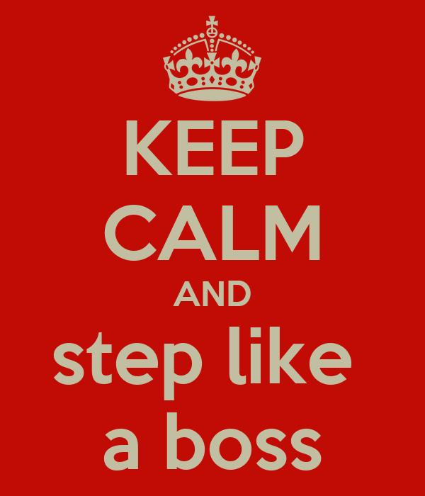 KEEP CALM AND step like  a boss