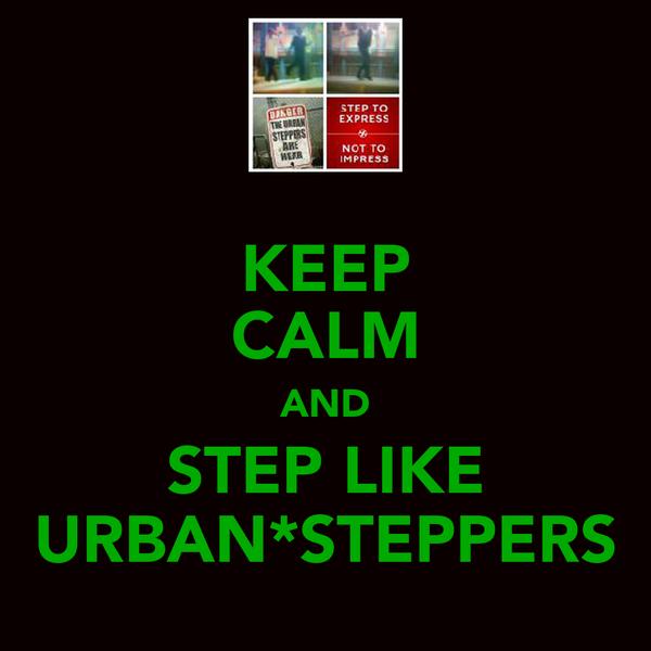 KEEP CALM AND STEP LIKE URBAN*STEPPERS