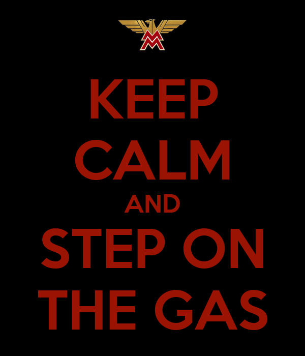 KEEP CALM AND STEP ON THE GAS