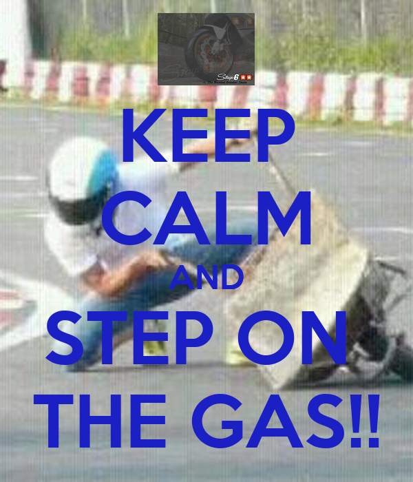 KEEP CALM AND STEP ON  THE GAS!!