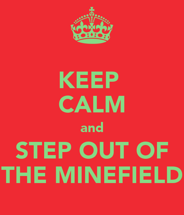 KEEP  CALM and STEP OUT OF THE MINEFIELD
