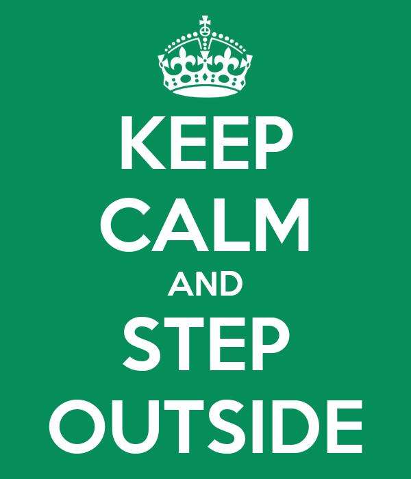 KEEP CALM AND STEP OUTSIDE