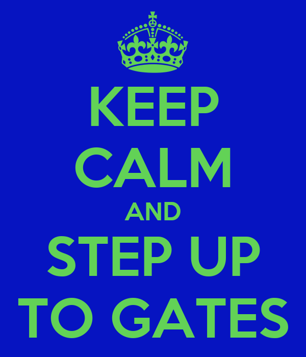KEEP CALM AND STEP UP TO GATES