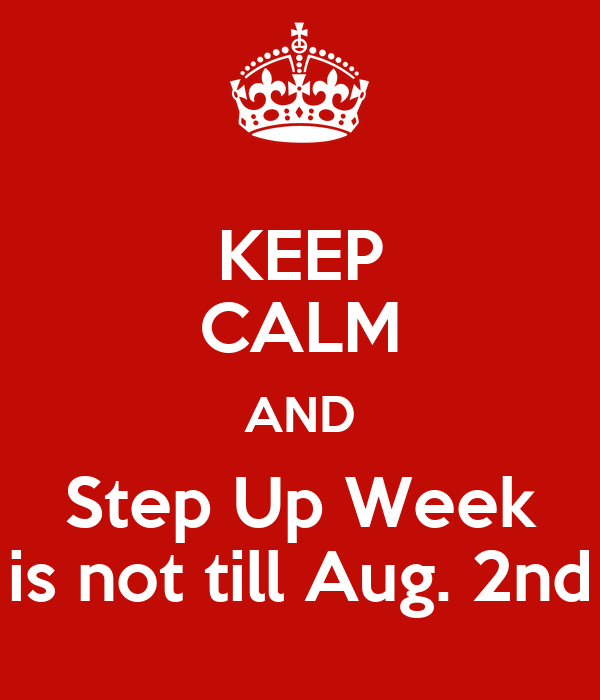 KEEP CALM AND Step Up Week is not till Aug. 2nd