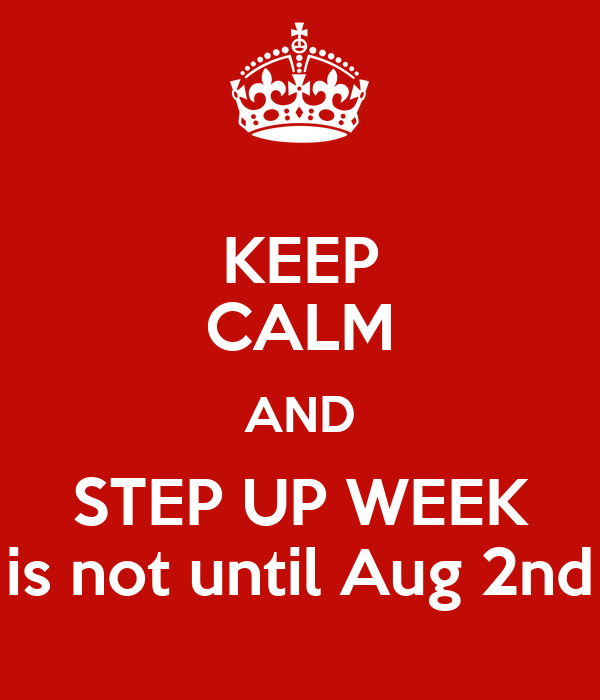 KEEP CALM AND STEP UP WEEK is not until Aug 2nd