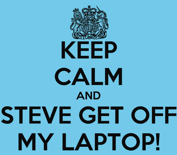 KEEP CALM AND STEVE GET OFF MY LAPTOP!