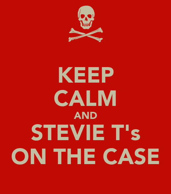 KEEP CALM AND STEVIE T's ON THE CASE