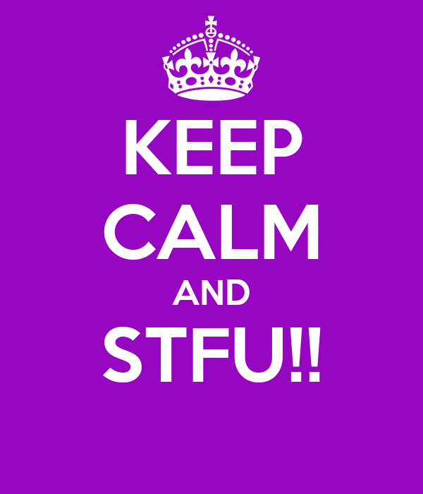 KEEP CALM AND STFU!!