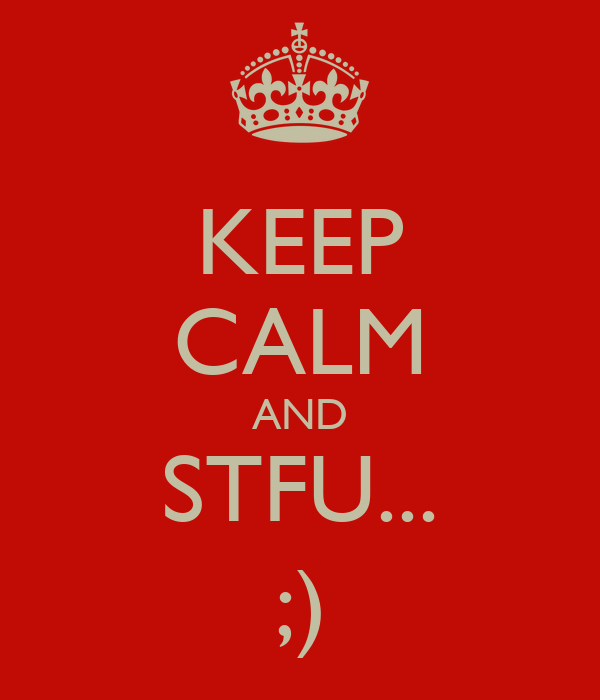 KEEP CALM AND STFU... ;)
