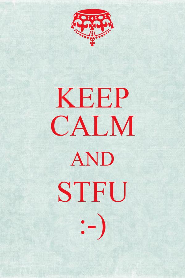 KEEP CALM AND STFU :-)