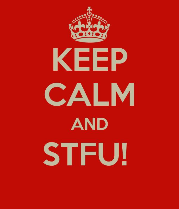KEEP CALM AND STFU!