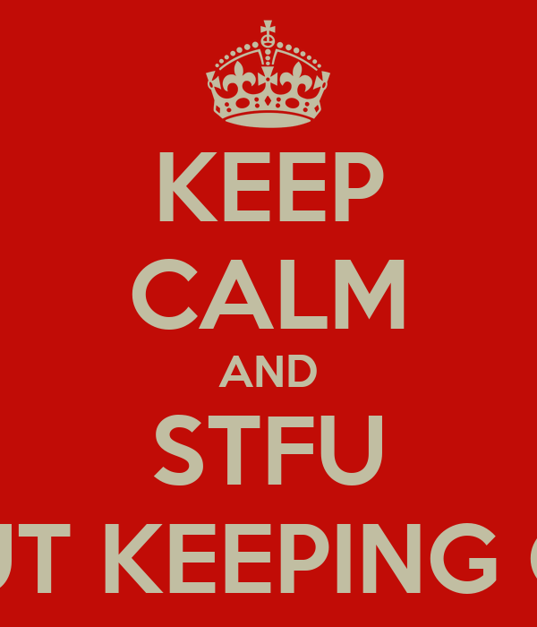 KEEP CALM AND STFU ABOUT KEEPING CALM