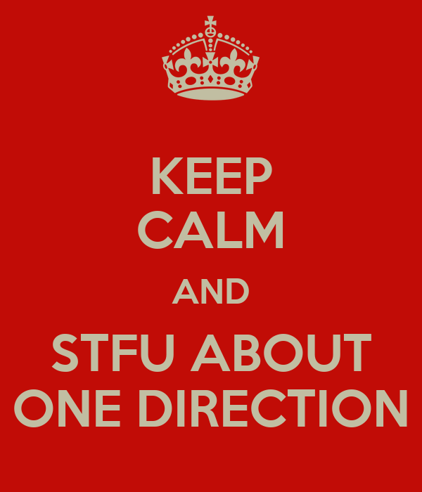 KEEP CALM AND STFU ABOUT ONE DIRECTION
