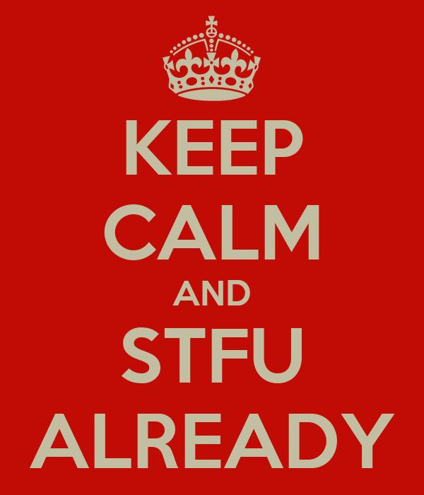 KEEP CALM AND STFU ALREADY