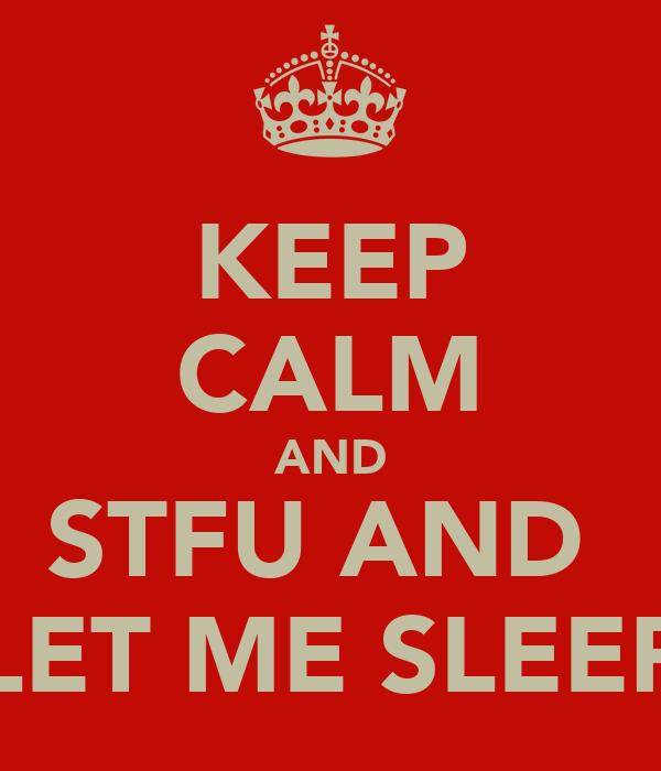 KEEP CALM AND STFU AND  LET ME SLEEP