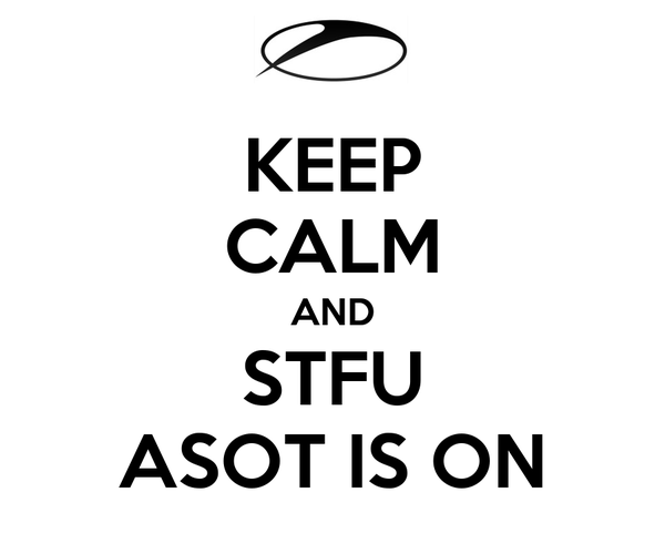 KEEP CALM AND STFU ASOT IS ON