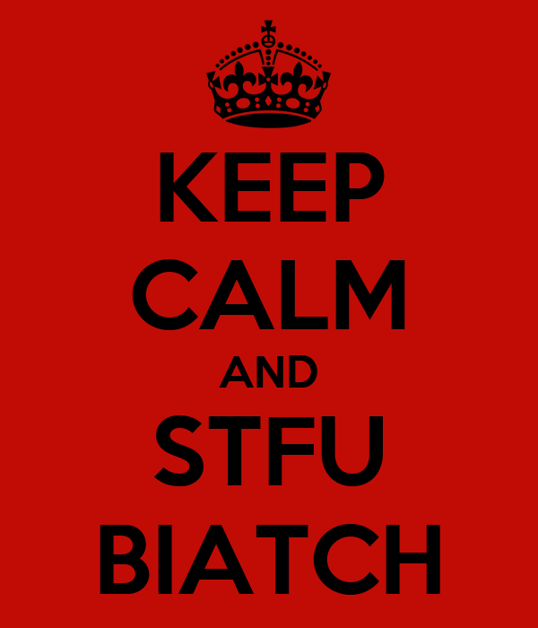 KEEP CALM AND STFU BIATCH