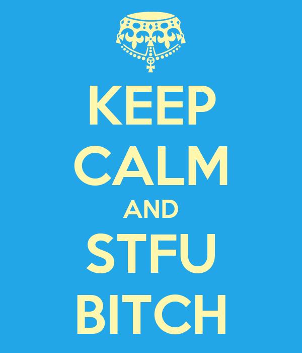 KEEP CALM AND STFU BITCH