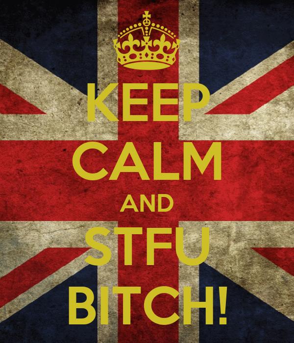 KEEP CALM AND STFU BITCH!