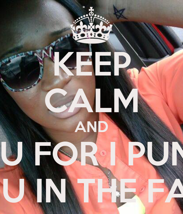 KEEP CALM AND STFU FOR I PUNCH YOU IN THE FACE