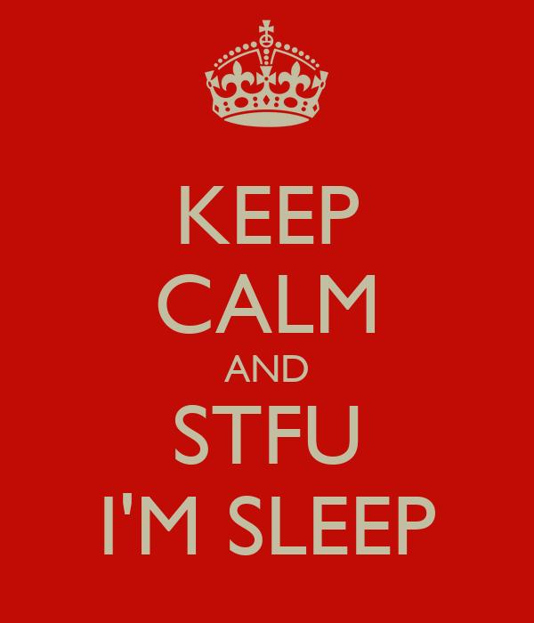 KEEP CALM AND STFU I'M SLEEP