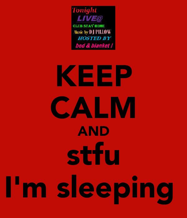 KEEP CALM AND stfu I'm sleeping