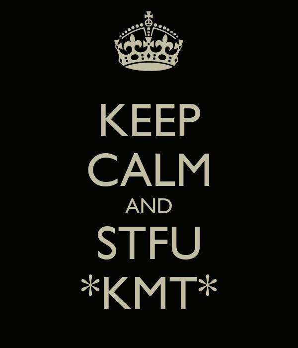 KEEP CALM AND STFU *KMT*